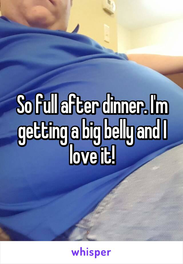 So full after dinner. I'm getting a big belly and I love it!