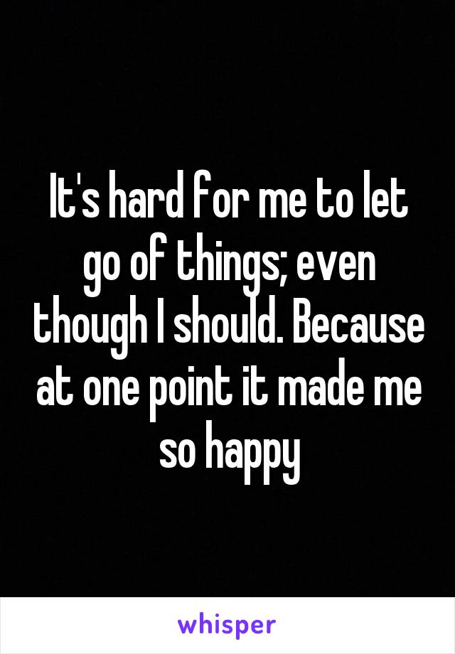 It's hard for me to let go of things; even though I should. Because at one point it made me so happy