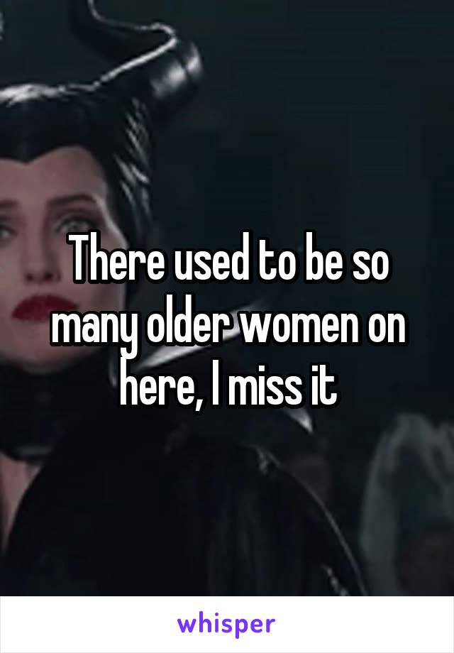 There used to be so many older women on here, I miss it
