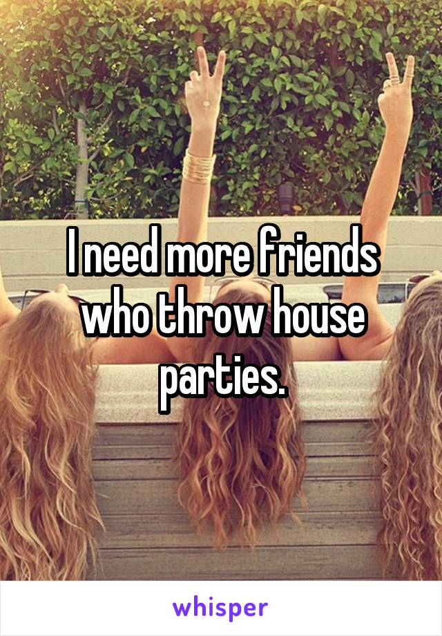 I need more friends who throw house parties.