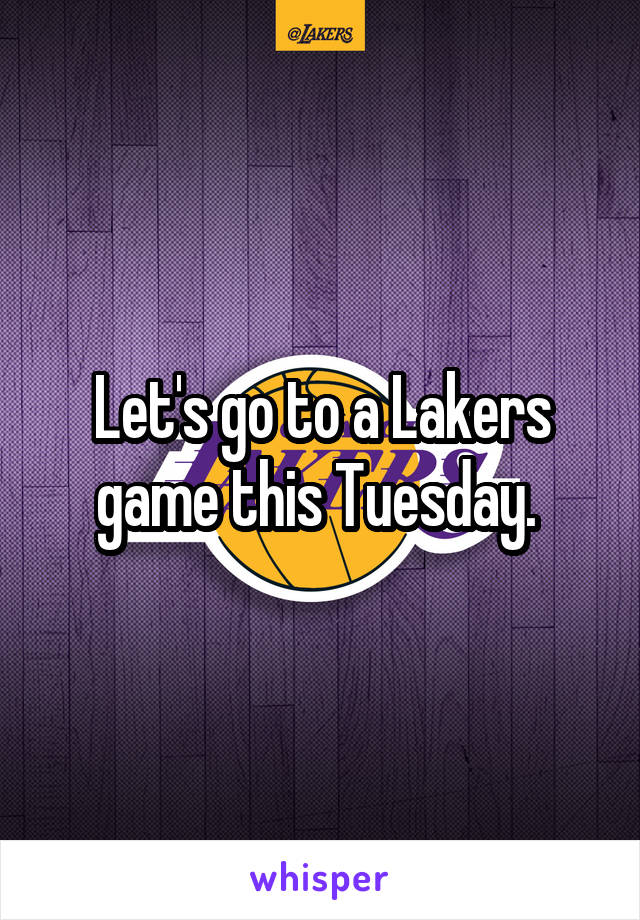 Let's go to a Lakers game this Tuesday.