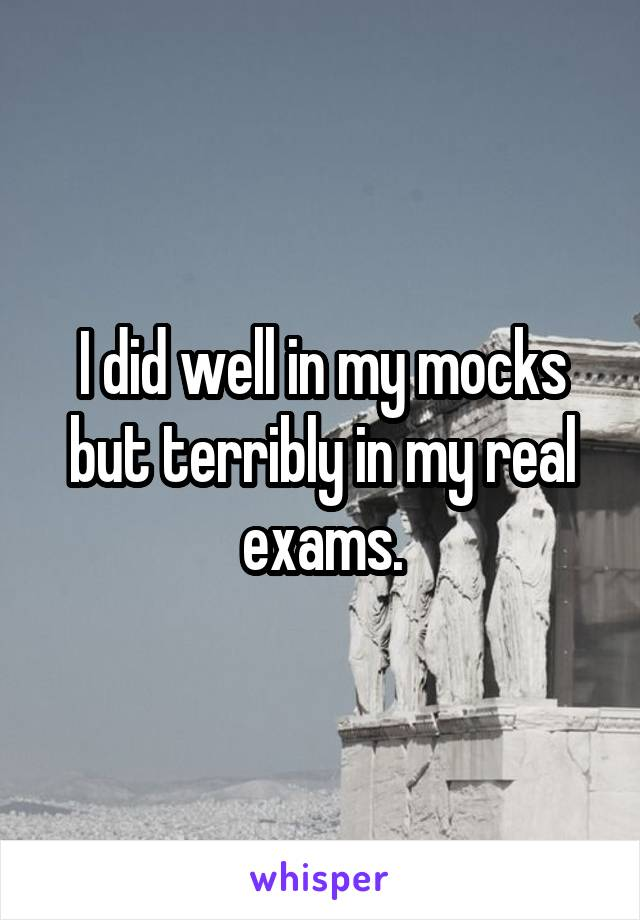 I did well in my mocks but terribly in my real exams.