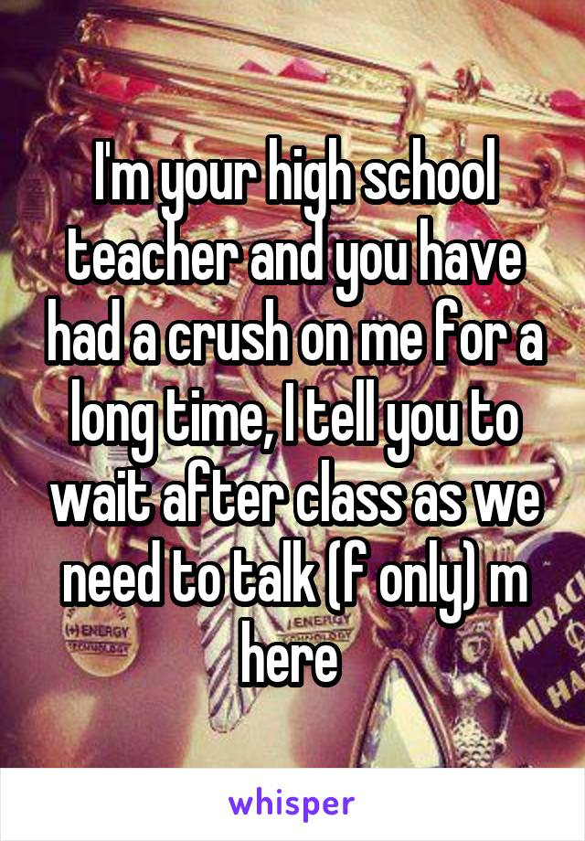 I'm your high school teacher and you have had a crush on me for a long time, I tell you to wait after class as we need to talk (f only) m here