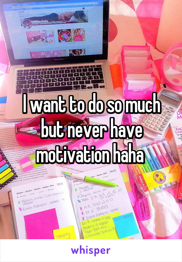 I want to do so much but never have motivation haha