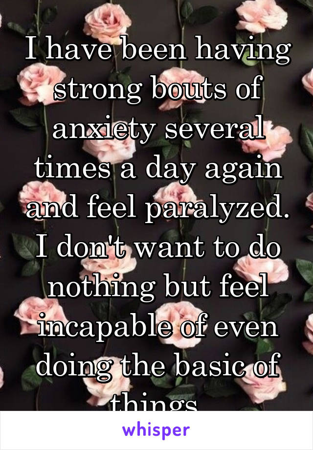 I have been having strong bouts of anxiety several times a day again and feel paralyzed. I don't want to do nothing but feel incapable of even doing the basic of things.