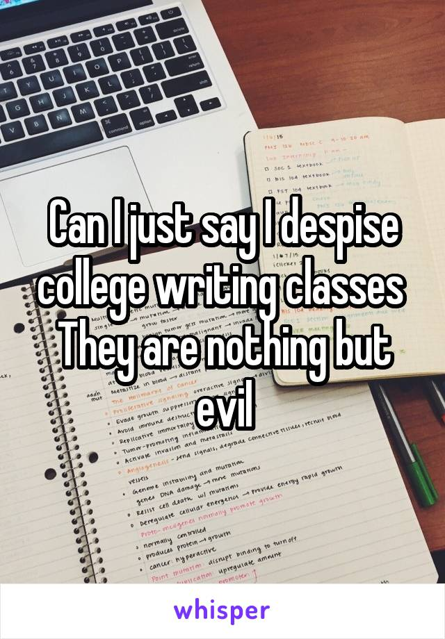 Can I just say I despise college writing classes  They are nothing but evil