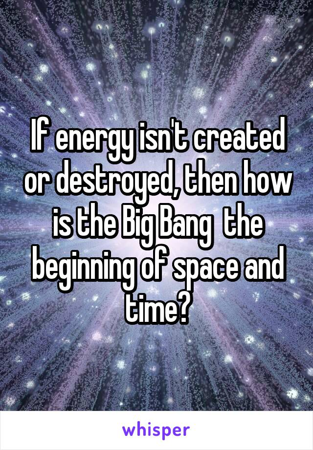 If energy isn't created or destroyed, then how is the Big Bang  the beginning of space and time?