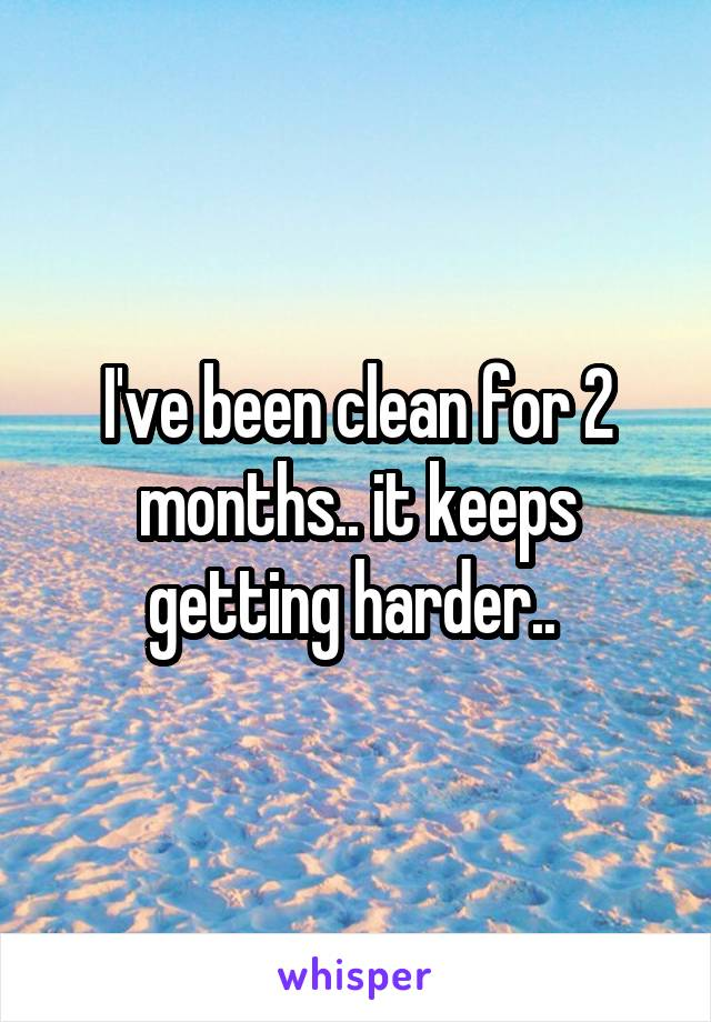 I've been clean for 2 months.. it keeps getting harder..