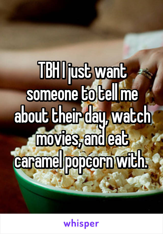 TBH I just want someone to tell me about their day, watch movies, and eat caramel popcorn with.