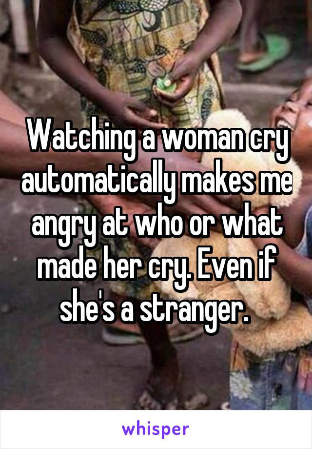 Watching a woman cry automatically makes me angry at who or what made her cry. Even if she's a stranger.