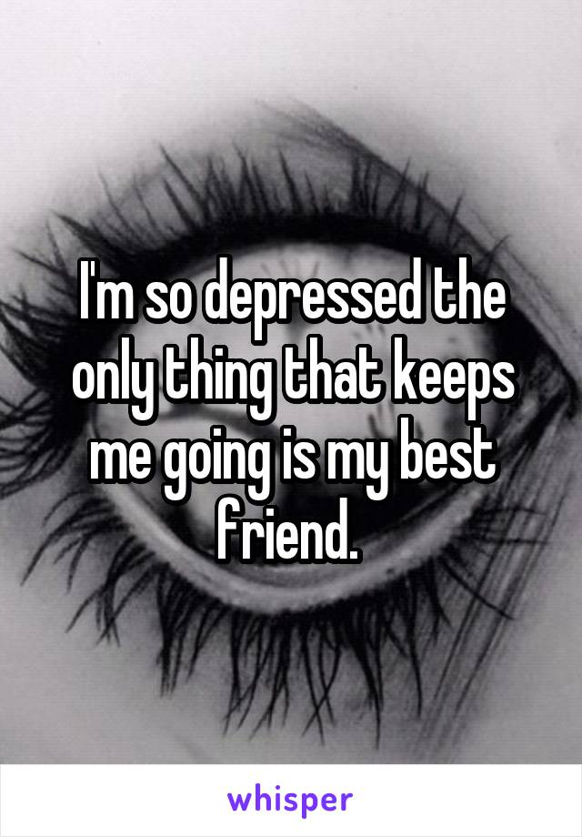 I'm so depressed the only thing that keeps me going is my best friend.