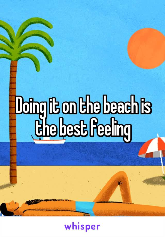 Doing it on the beach is the best feeling
