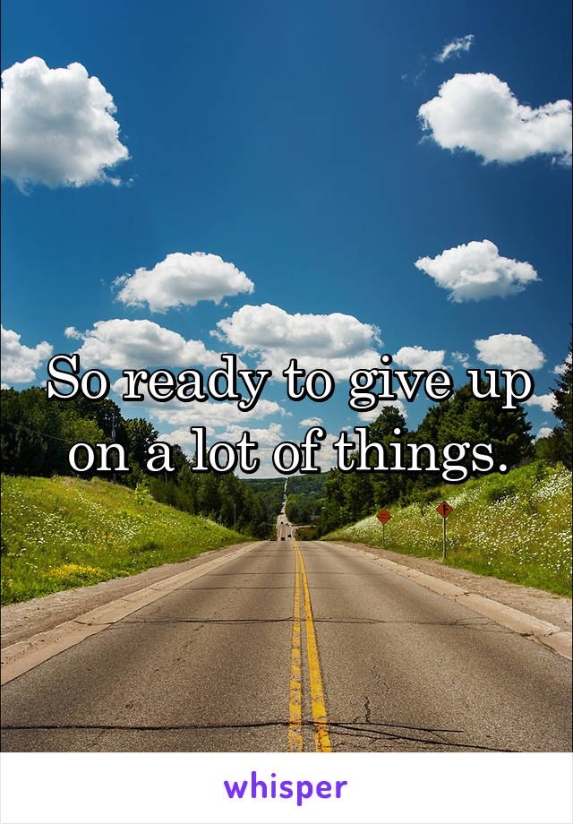 So ready to give up on a lot of things.