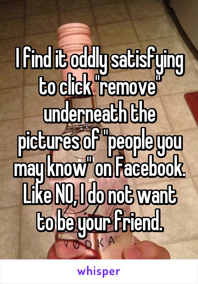 """I find it oddly satisfying to click """"remove"""" underneath the pictures of """"people you may know"""" on Facebook. Like NO, I do not want to be your friend."""