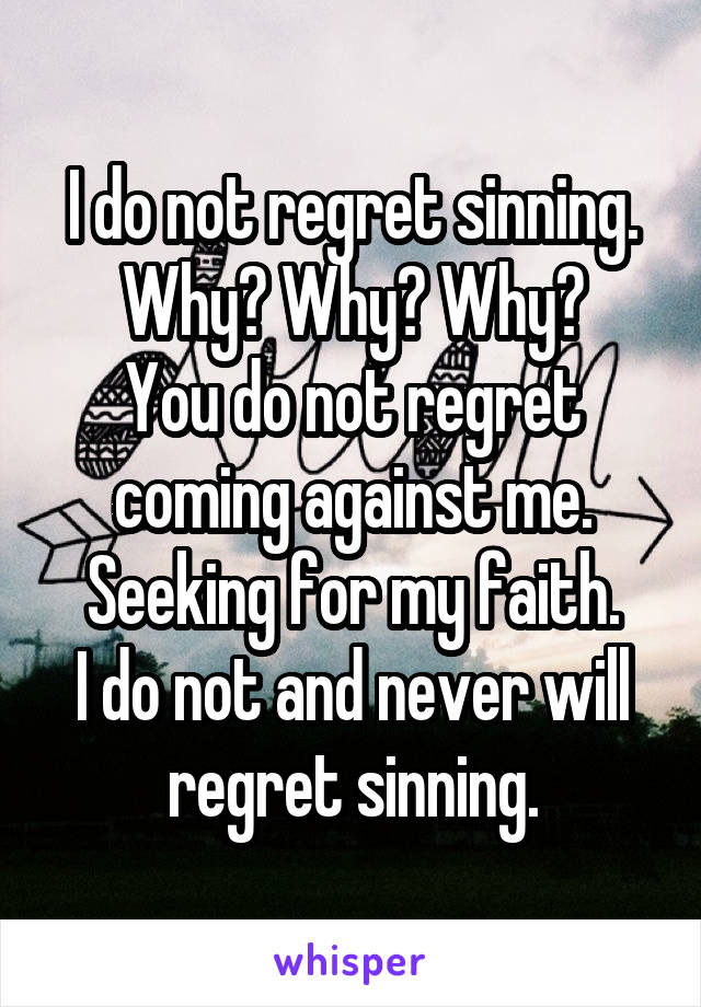I do not regret sinning. Why? Why? Why? You do not regret coming against me. Seeking for my faith. I do not and never will regret sinning.