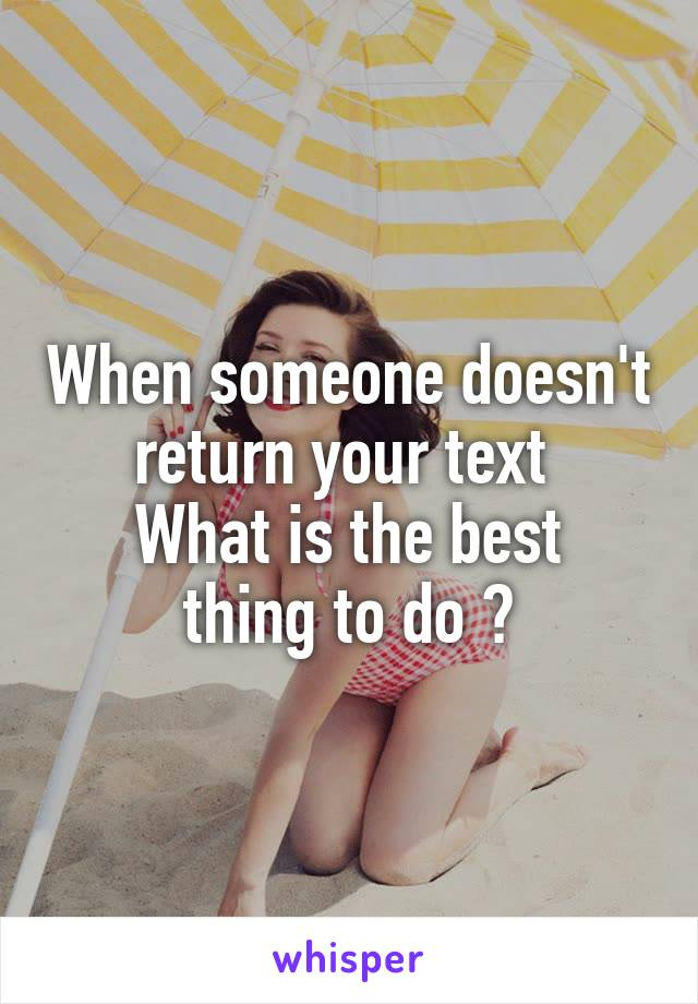 When someone doesn't return your text  What is the best thing to do ?