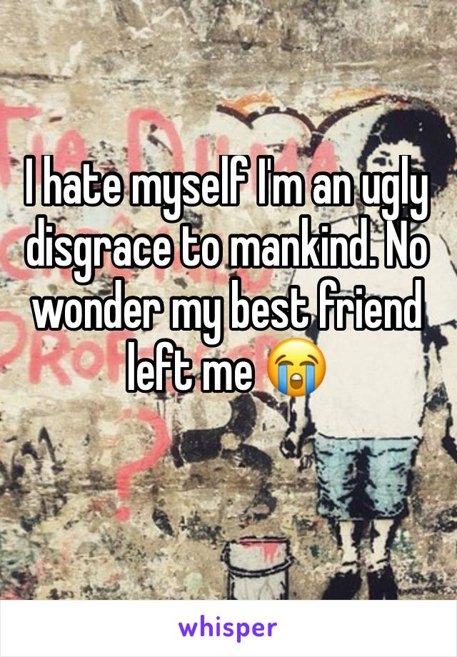 I hate myself I'm an ugly disgrace to mankind. No wonder my best friend left me 😭