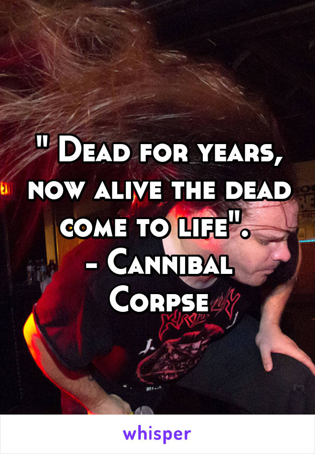 """"""" Dead for years, now alive the dead come to life"""".  - Cannibal Corpse"""