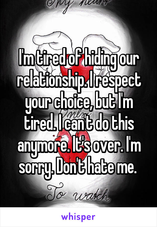 I'm tired of hiding our relationship. I respect your choice, but I'm tired. I can't do this anymore. It's over. I'm sorry. Don't hate me.