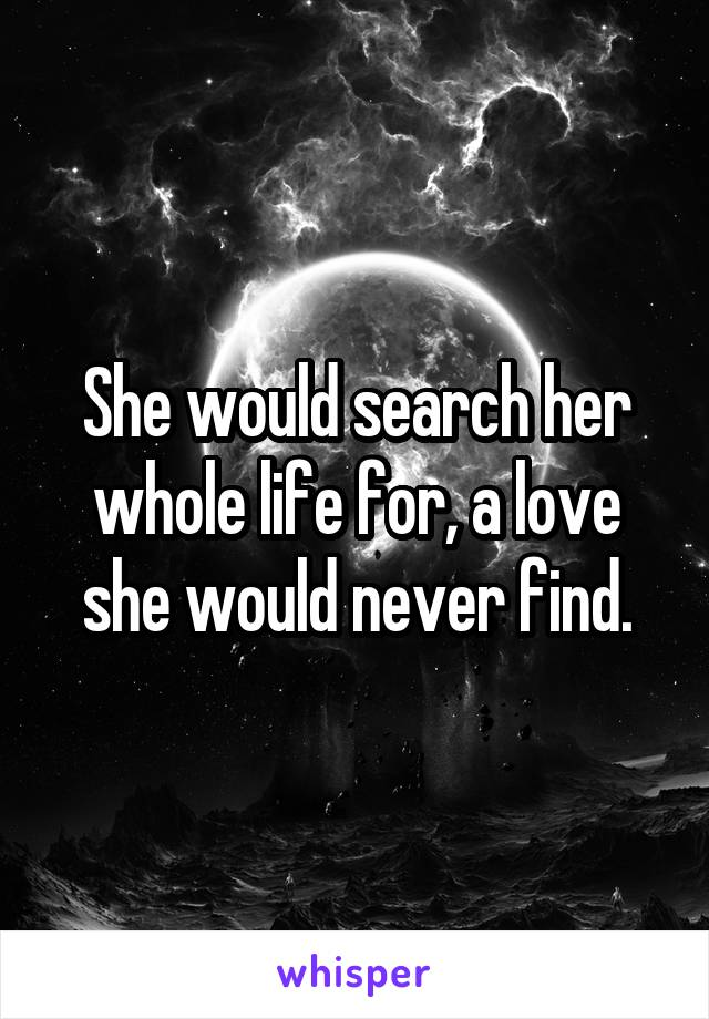 She would search her whole life for, a love she would never find.