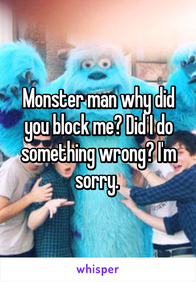 Monster man why did you block me? Did I do something wrong? I'm sorry.