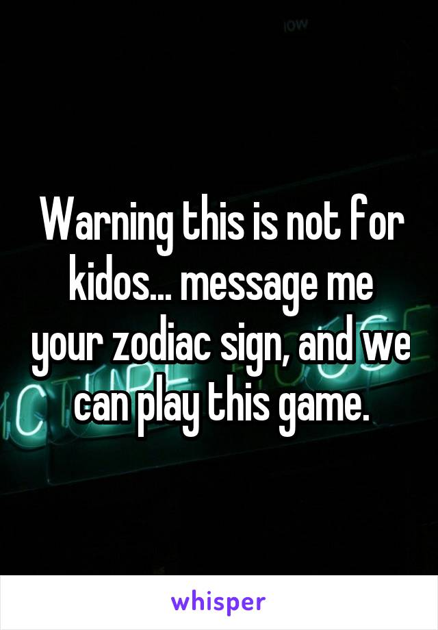 Warning this is not for kidos... message me your zodiac sign, and we can play this game.