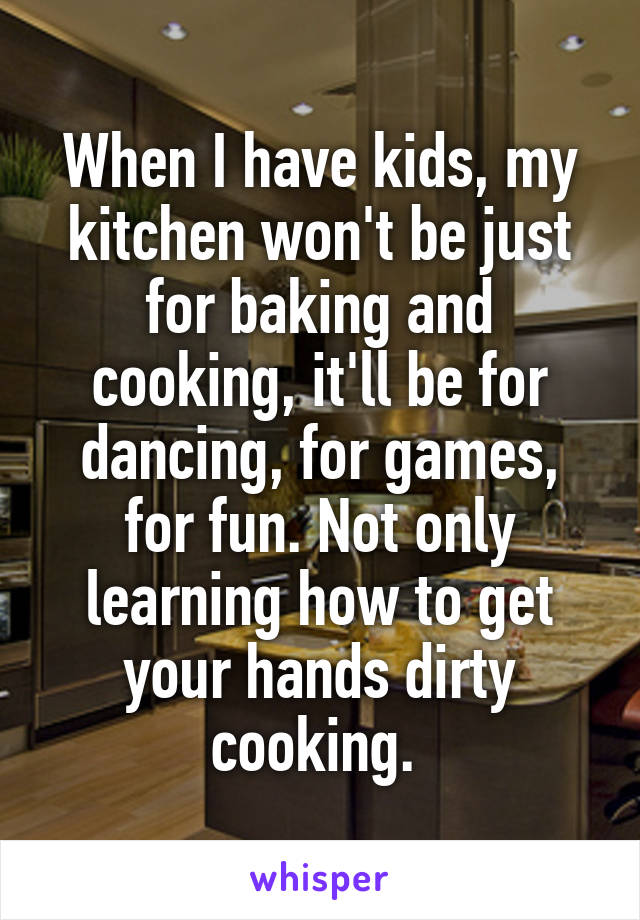 When I have kids, my kitchen won't be just for baking and cooking, it'll be for dancing, for games, for fun. Not only learning how to get your hands dirty cooking.