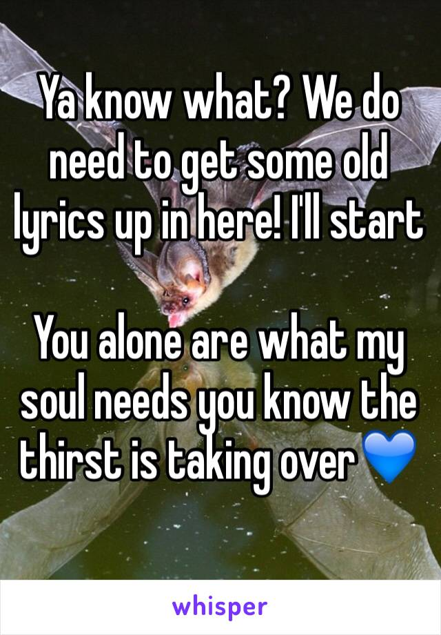 Ya know what? We do need to get some old lyrics up in here! I'll start  You alone are what my soul needs you know the thirst is taking over💙