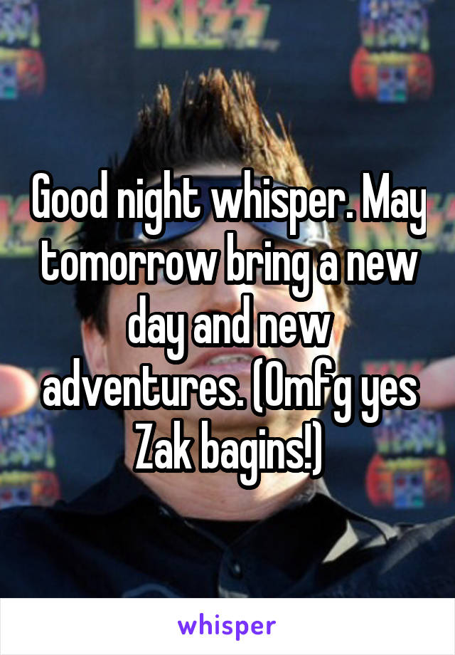 Good night whisper. May tomorrow bring a new day and new adventures. (Omfg yes Zak bagins!)