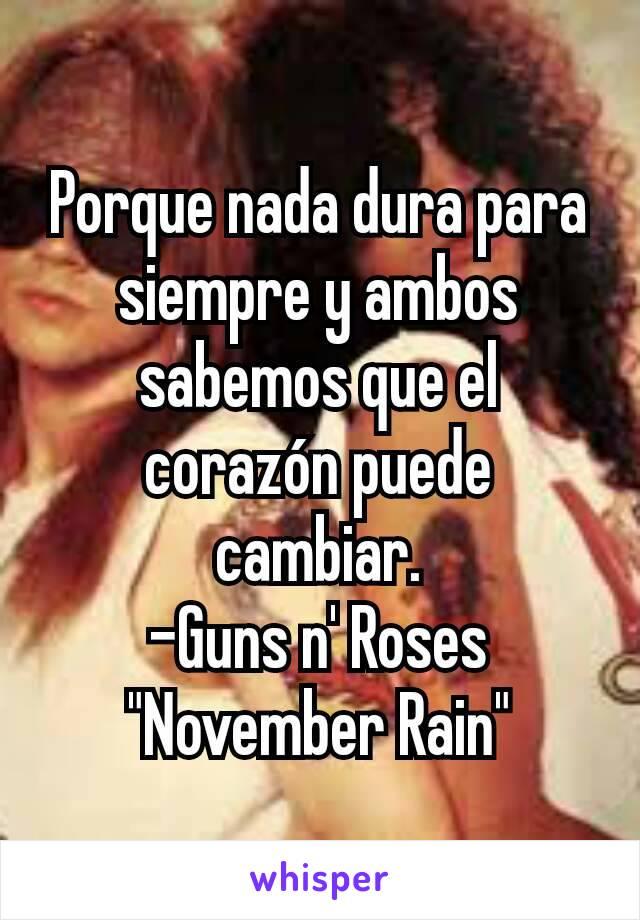 """Porque nada dura para siempre y ambos sabemos que el corazón puede cambiar. -Guns n' Roses """"November Rain"""""""