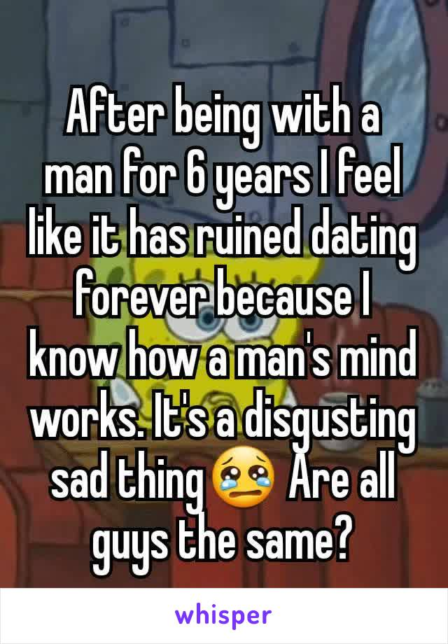 After being with a man for 6 years I feel like it has ruined dating forever because I know how a man's mind works. It's a disgusting sad thing😢 Are all guys the same?