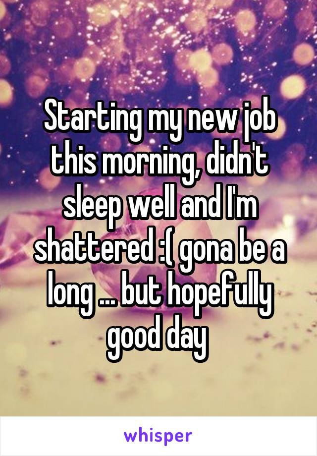 Starting my new job this morning, didn't sleep well and I'm shattered :( gona be a long ... but hopefully good day