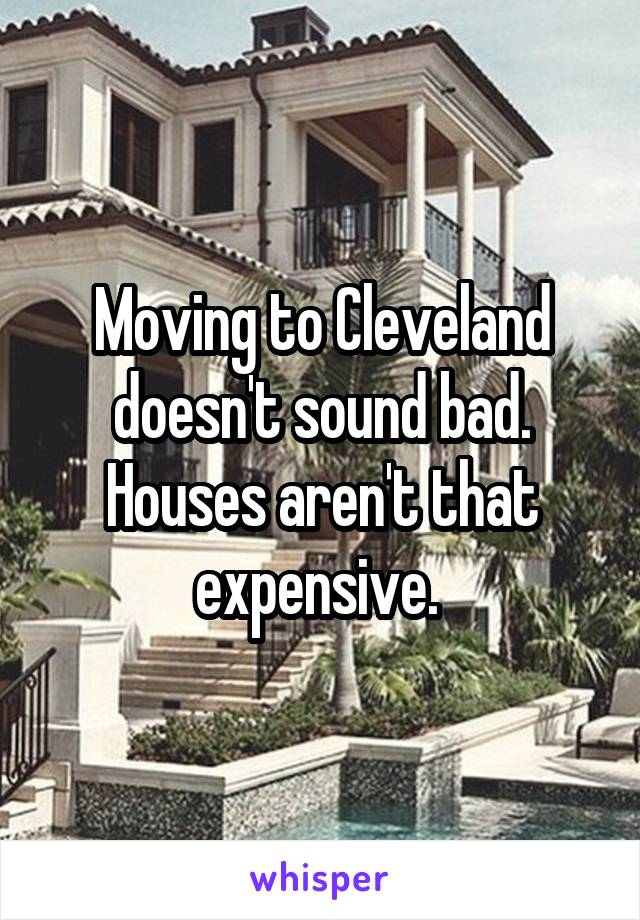 Moving to Cleveland doesn't sound bad. Houses aren't that expensive.