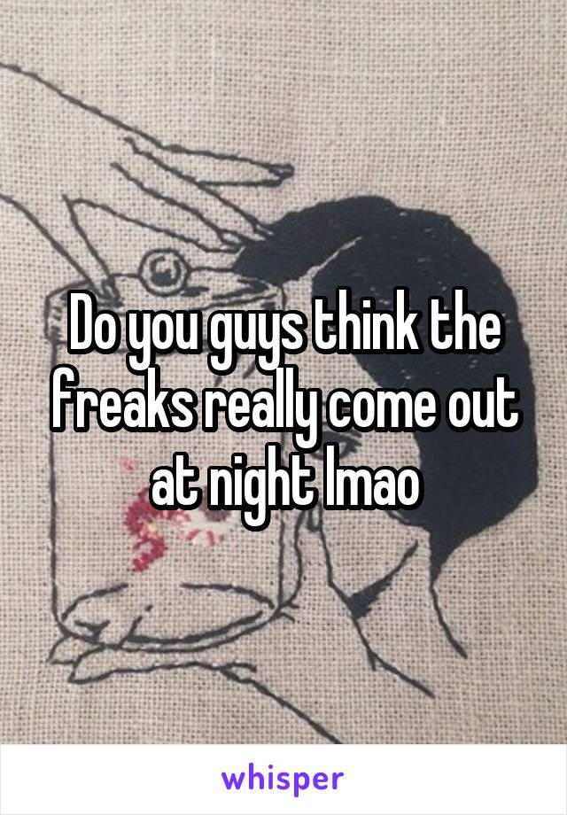 Do you guys think the freaks really come out at night lmao