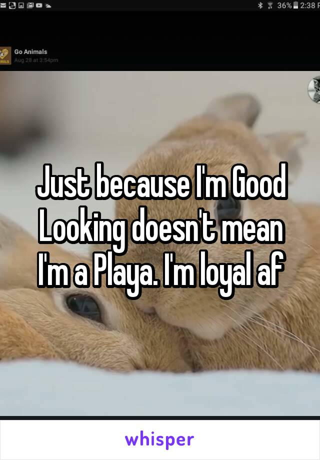 Just because I'm Good Looking doesn't mean I'm a Playa. I'm loyal af