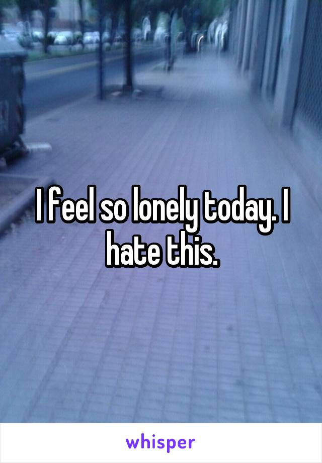 I feel so lonely today. I hate this.