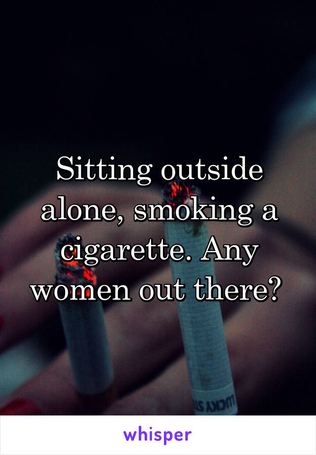 Sitting outside alone, smoking a cigarette. Any women out there?