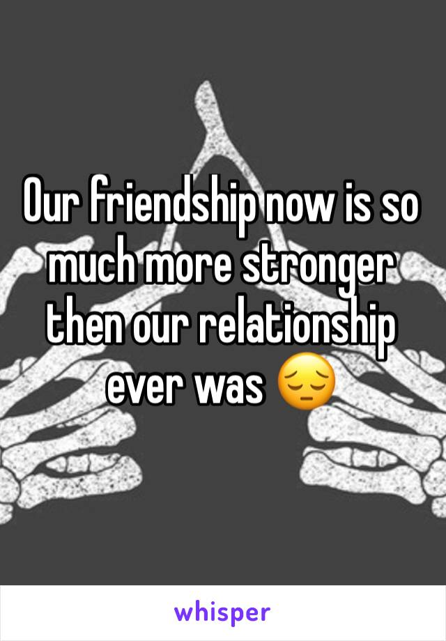 Our friendship now is so much more stronger then our relationship  ever was 😔