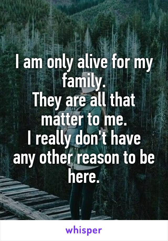 I am only alive for my family. They are all that matter to me. I really don't have any other reason to be here.