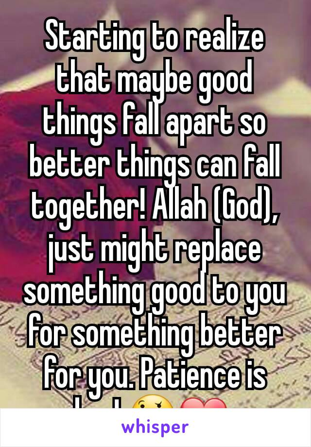 Starting to realize that maybe good things fall apart so better things can fall together! Allah (God), just might replace something good to you for something better for you. Patience is key! 🤔❤