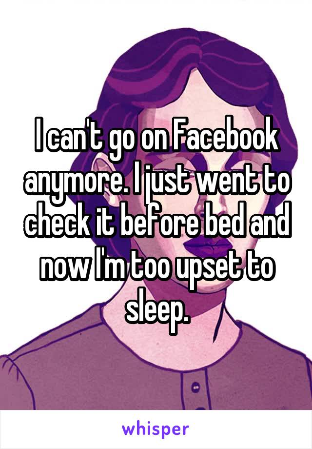 I can't go on Facebook anymore. I just went to check it before bed and now I'm too upset to sleep.