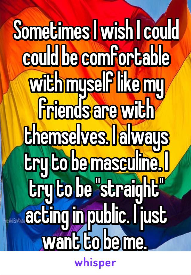 "Sometimes I wish I could could be comfortable with myself like my friends are with themselves. I always try to be masculine. I try to be ""straight"" acting in public. I just want to be me."