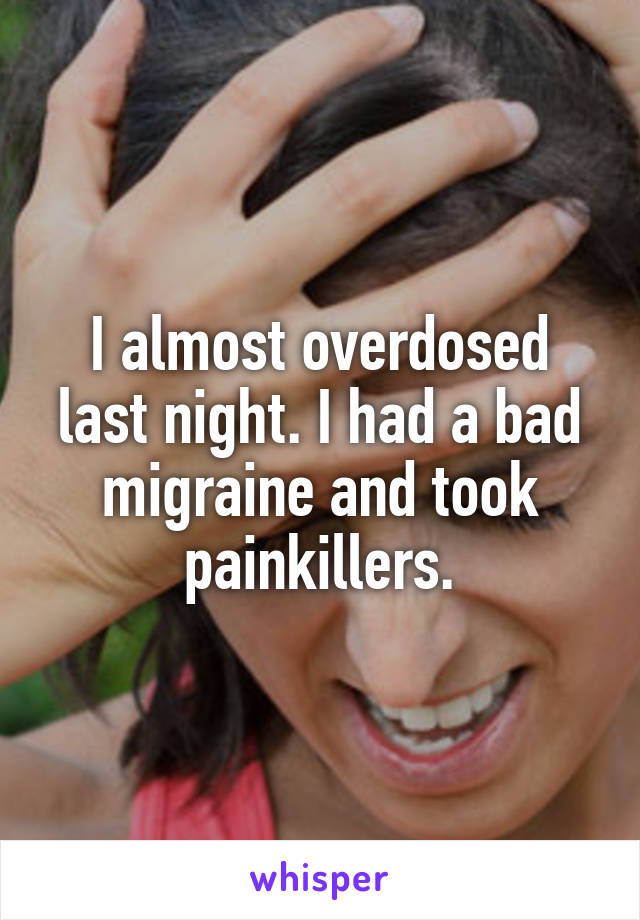 I almost overdosed last night. I had a bad migraine and took painkillers.