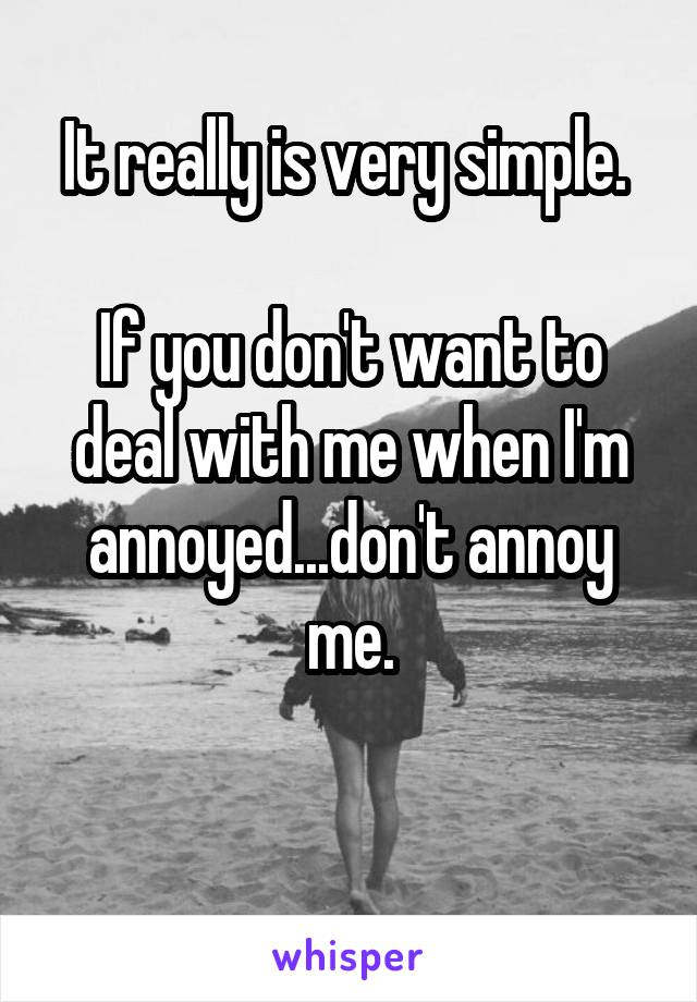 It really is very simple.   If you don't want to deal with me when I'm annoyed...don't annoy me.