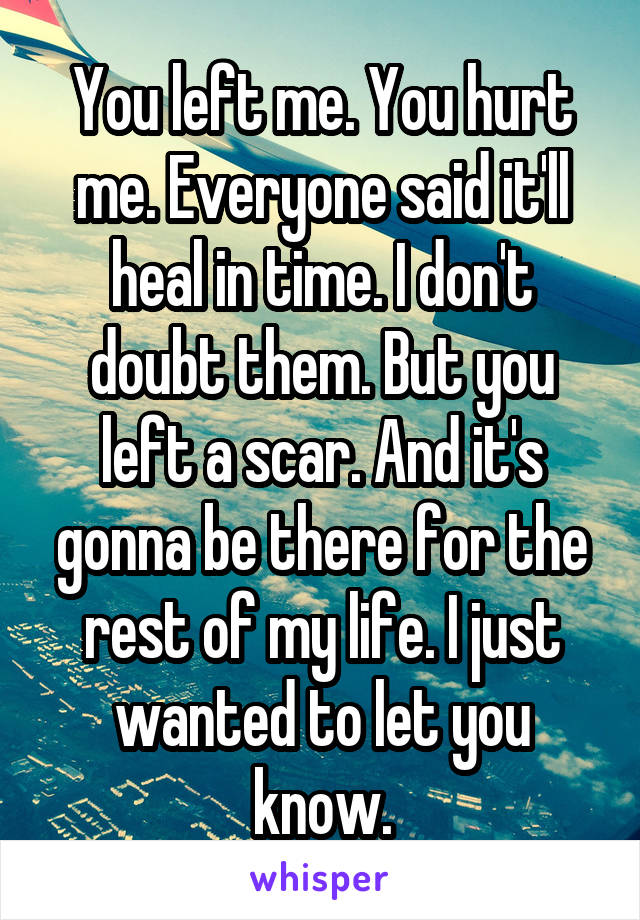 You left me. You hurt me. Everyone said it'll heal in time. I don't doubt them. But you left a scar. And it's gonna be there for the rest of my life. I just wanted to let you know.