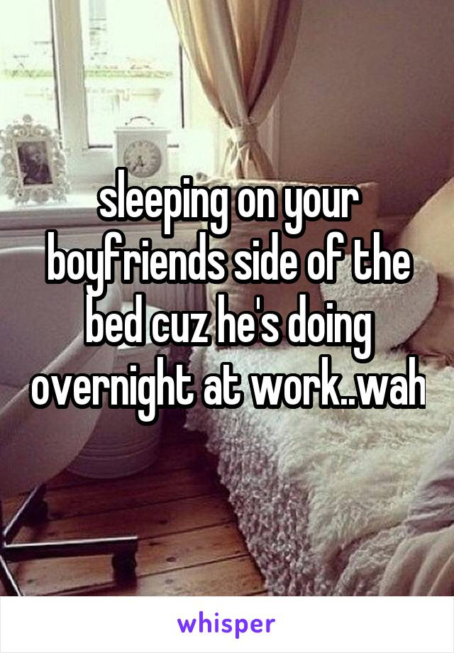 sleeping on your boyfriends side of the bed cuz he's doing overnight at work..wah