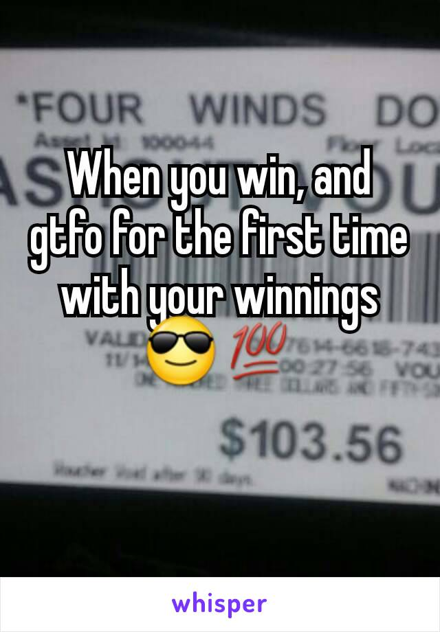 When you win, and gtfo for the first time with your winnings 😎💯