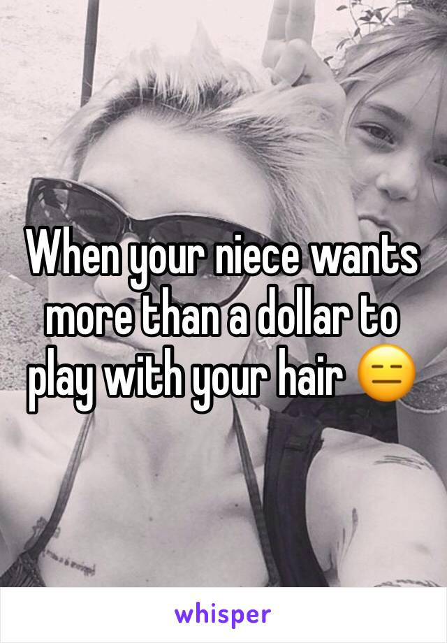 When your niece wants more than a dollar to play with your hair 😑
