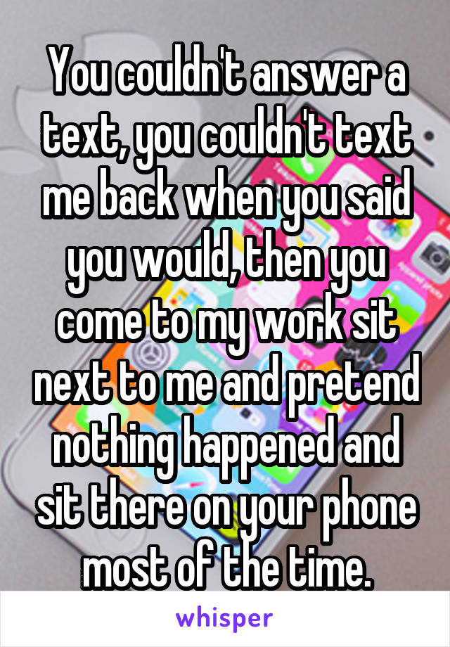 You couldn't answer a text, you couldn't text me back when you said you would, then you come to my work sit next to me and pretend nothing happened and sit there on your phone most of the time.