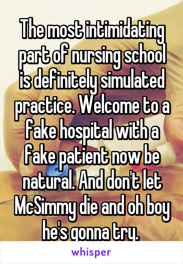 The most intimidating part of nursing school is definitely simulated practice. Welcome to a fake hospital with a fake patient now be natural. And don't let McSimmy die and oh boy he's gonna try.